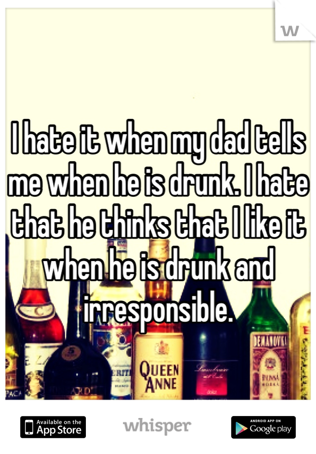 I hate it when my dad tells me when he is drunk. I hate that he thinks that I like it when he is drunk and irresponsible.