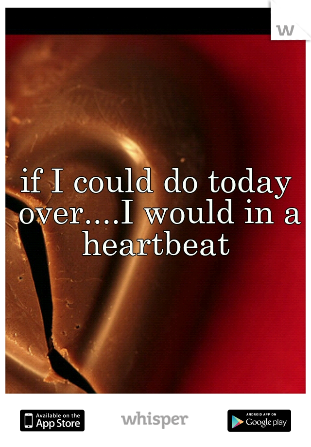if I could do today over....I would in a heartbeat