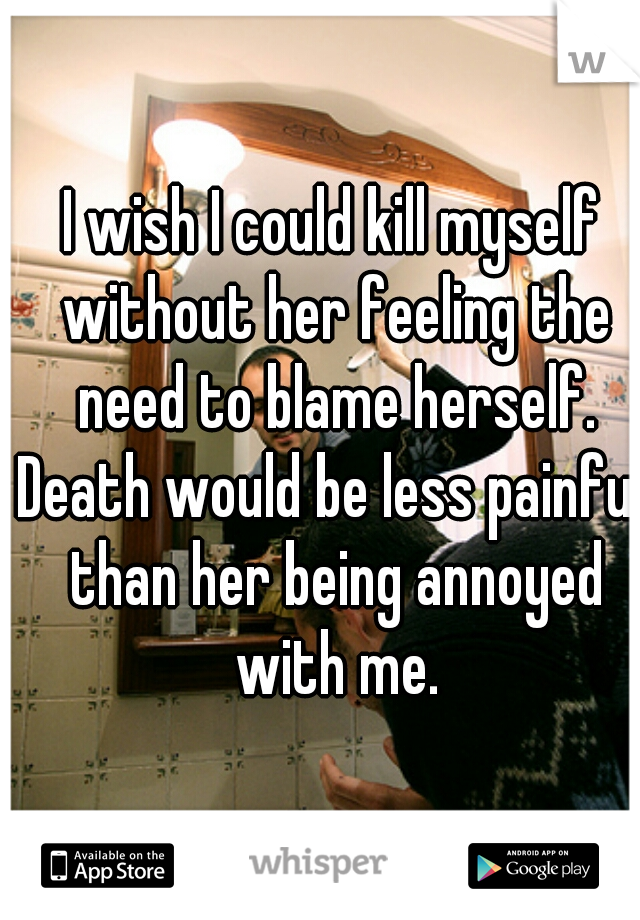 I wish I could kill myself without her feeling the need to blame herself. Death would be less painful than her being annoyed with me.