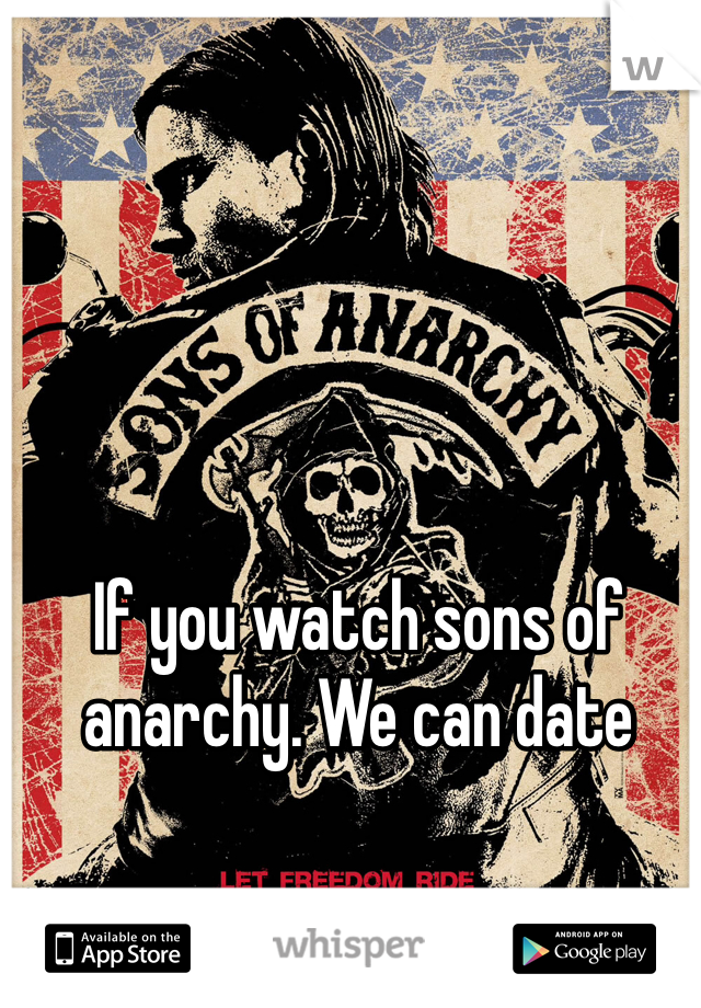 If you watch sons of anarchy. We can date
