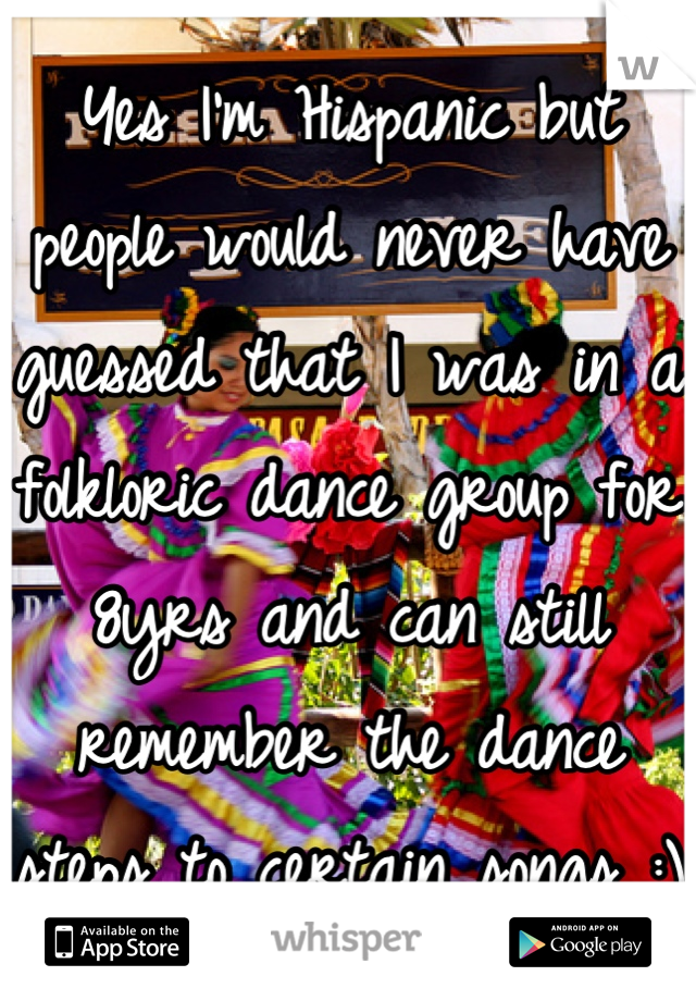 Yes I'm Hispanic but people would never have guessed that I was in a folkloric dance group for 8yrs and can still remember the dance steps to certain songs :)