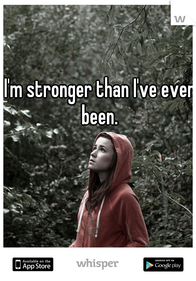 I'm stronger than I've ever been.
