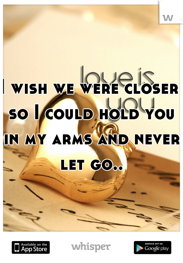 I wish we were closer so I could hold you in my arms and never let go..