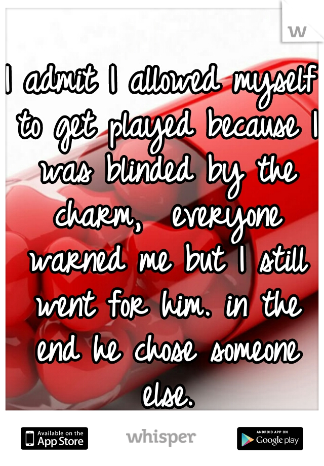 I admit I allowed myself to get played because I was blinded by the charm,  everyone warned me but I still went for him. in the end he chose someone else.