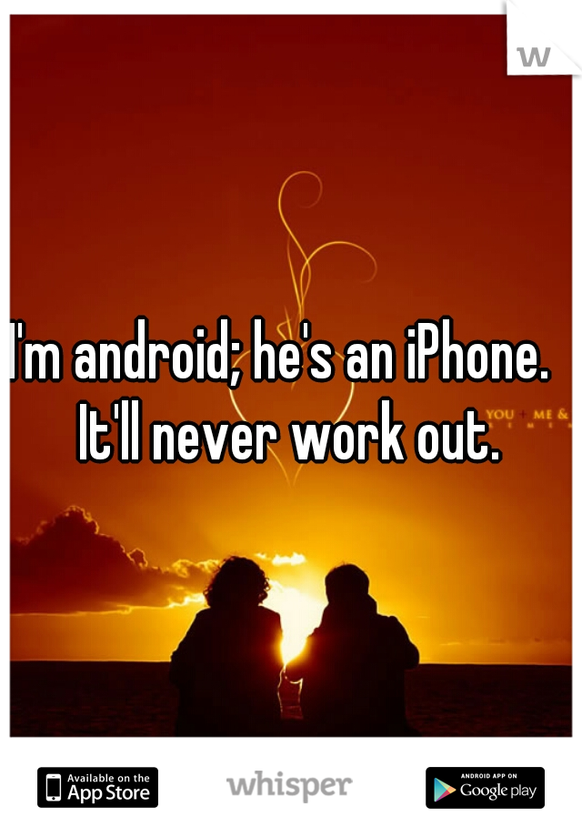 I'm android; he's an iPhone.   It'll never work out.
