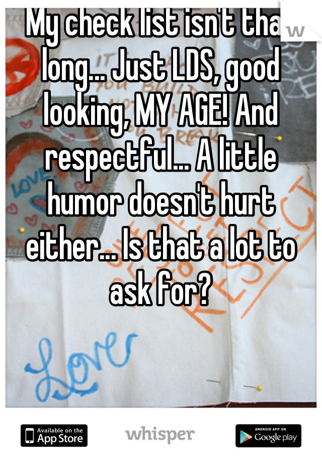 My check list isn't that long... Just LDS, good looking, MY AGE! And respectful... A little humor doesn't hurt either... Is that a lot to ask for?