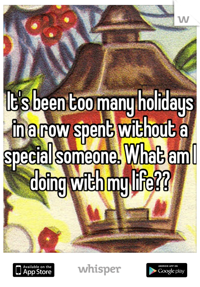 It's been too many holidays in a row spent without a special someone. What am I doing with my life??