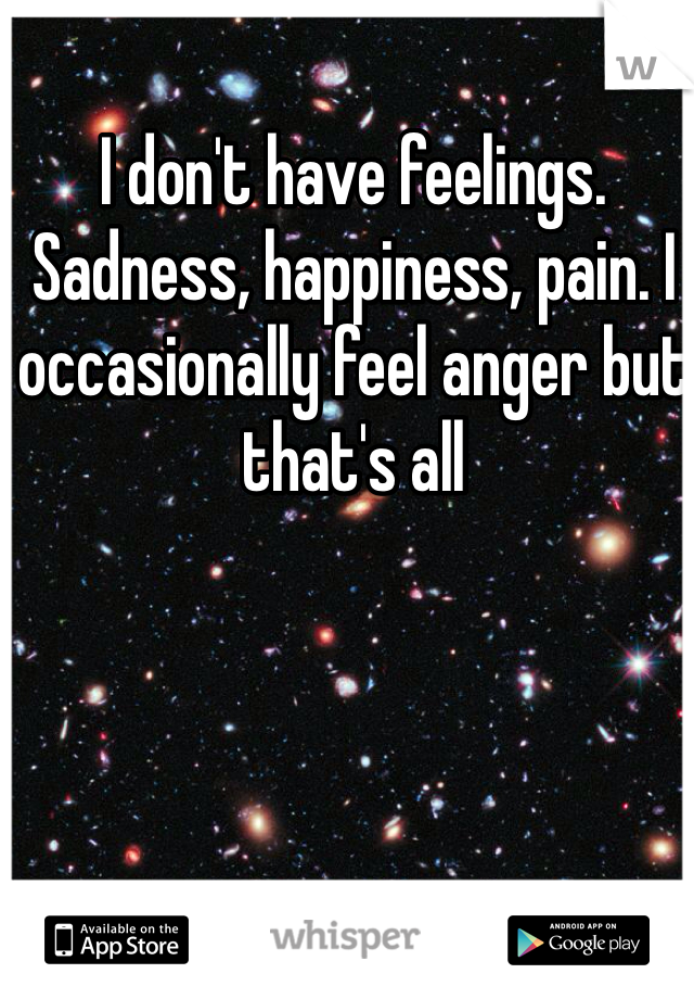 I don't have feelings. Sadness, happiness, pain. I occasionally feel anger but that's all