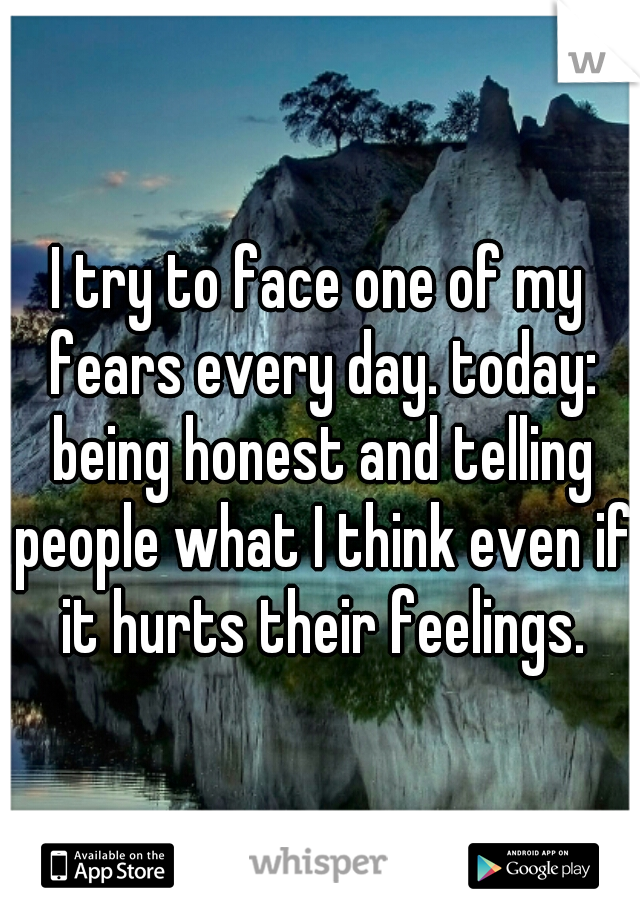 I try to face one of my fears every day. today: being honest and telling people what I think even if it hurts their feelings.