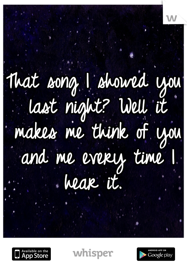 That song I showed you last night? Well it makes me think of you and me every time I hear it.