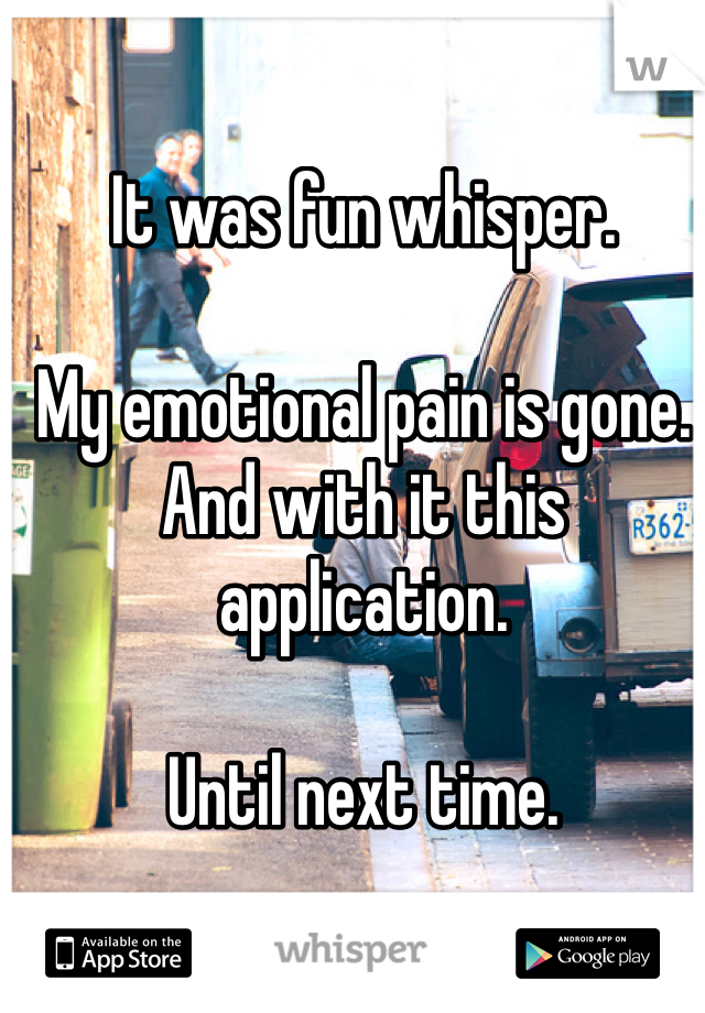 It was fun whisper.  My emotional pain is gone. And with it this application.  Until next time.