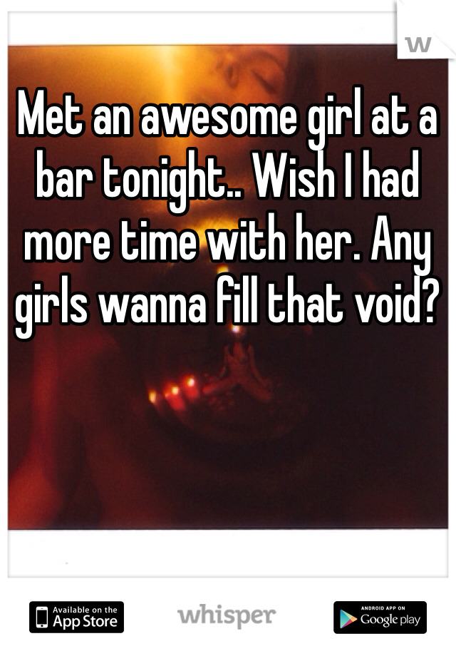 Met an awesome girl at a bar tonight.. Wish I had more time with her. Any girls wanna fill that void?
