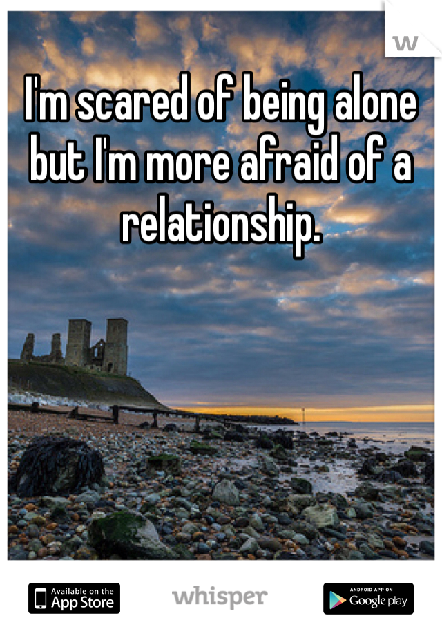 I'm scared of being alone but I'm more afraid of a relationship.