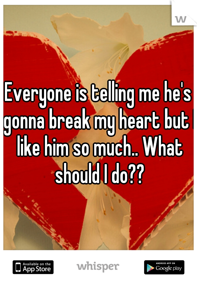 Everyone is telling me he's gonna break my heart but I like him so much.. What should I do??