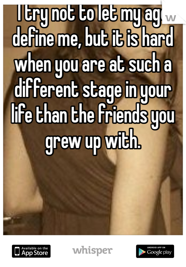 I try not to let my age define me, but it is hard when you are at such a different stage in your life than the friends you grew up with.