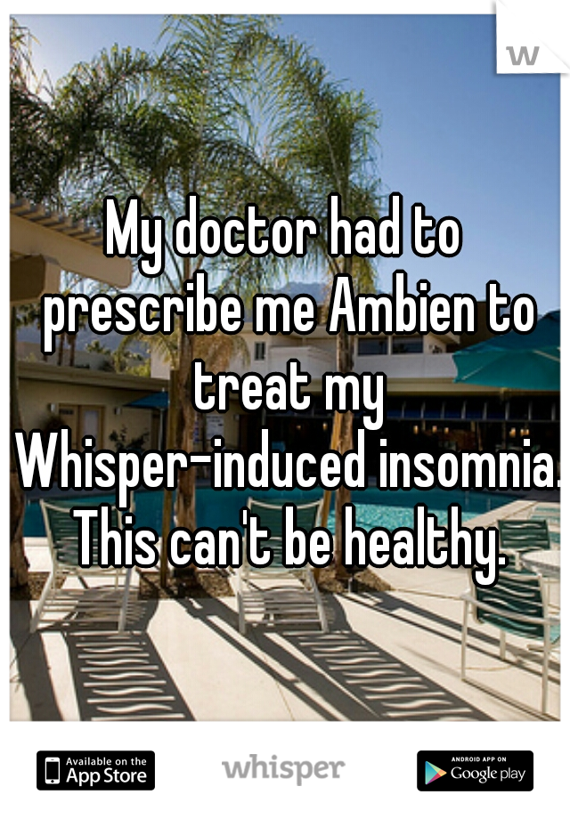 My doctor had to prescribe me Ambien to treat my Whisper-induced insomnia. This can't be healthy.
