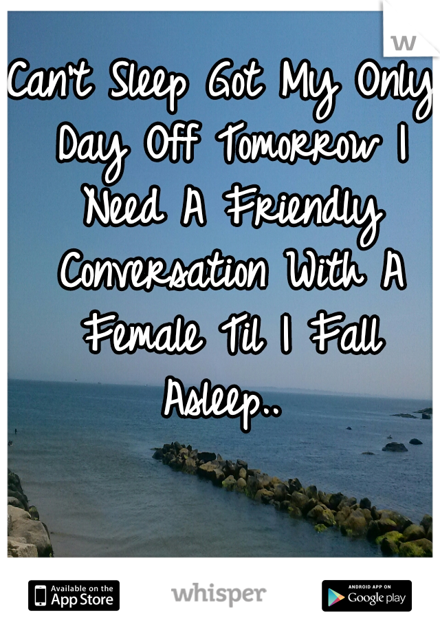 Can't Sleep Got My Only Day Off Tomorrow I Need A Friendly Conversation With A Female Til I Fall Asleep..