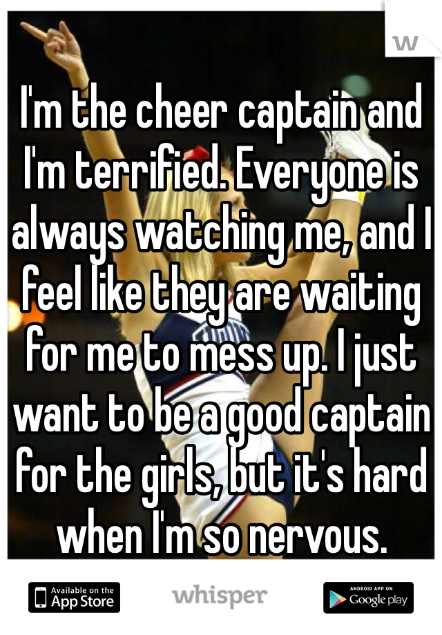 I'm the cheer captain and I'm terrified. Everyone is always watching me, and I feel like they are waiting for me to mess up. I just want to be a good captain for the girls, but it's hard when I'm so nervous.