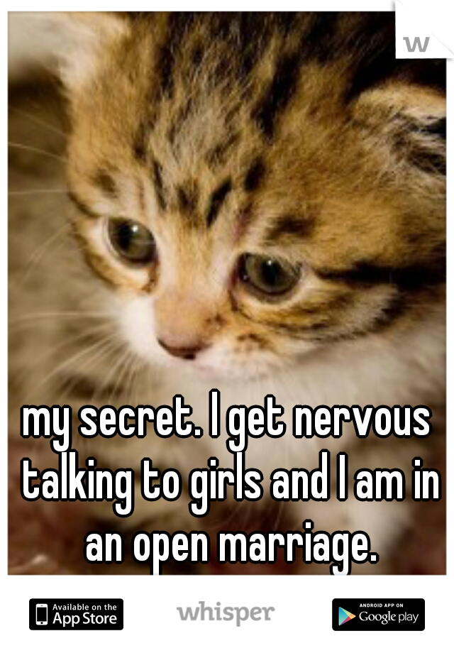 my secret. I get nervous talking to girls and I am in an open marriage.