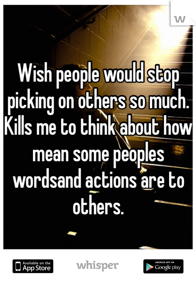 Wish people would stop picking on others so much. Kills me to think about how mean some peoples wordsand actions are to others.