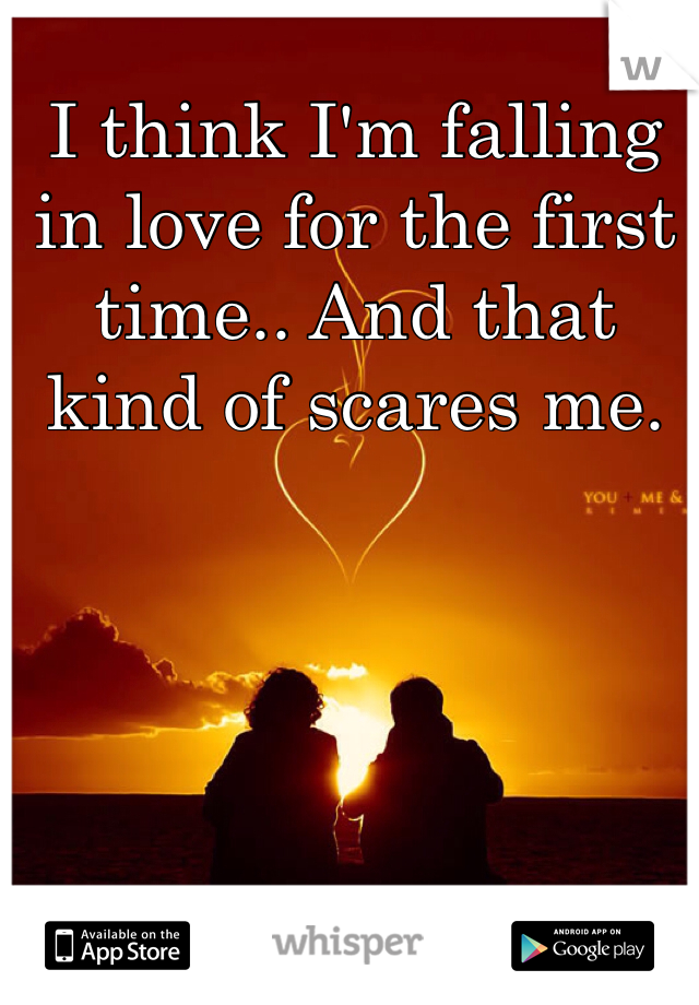 I think I'm falling in love for the first time.. And that kind of scares me.