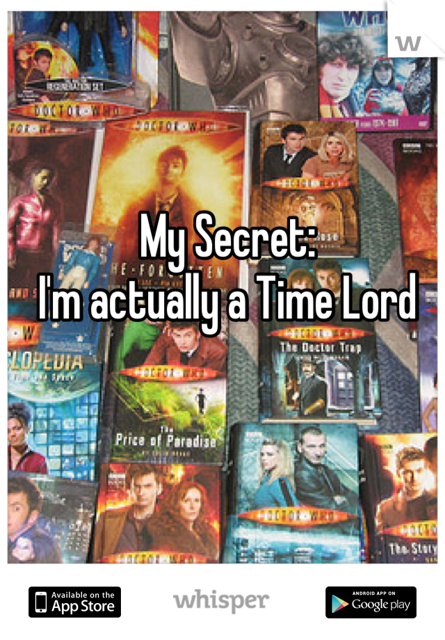 My Secret:  I'm actually a Time Lord