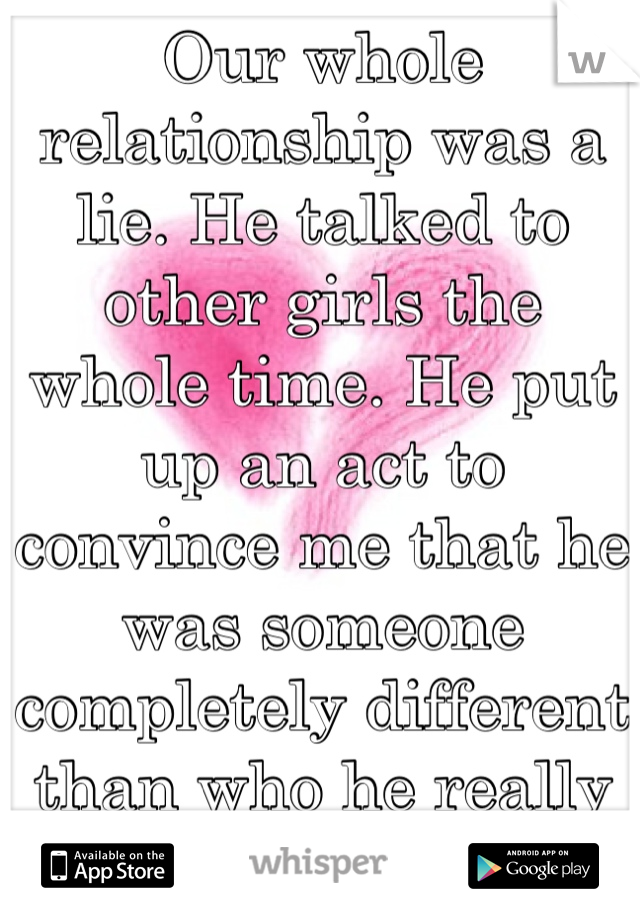 Our whole relationship was a lie. He talked to other girls the whole time. He put up an act to convince me that he was someone completely different than who he really is. And I'm broken.