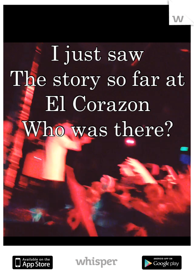 I just saw The story so far at El Corazon  Who was there?