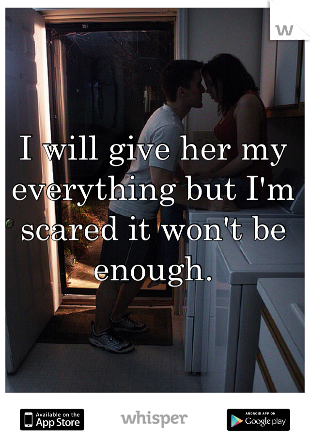 I will give her my everything but I'm scared it won't be enough.