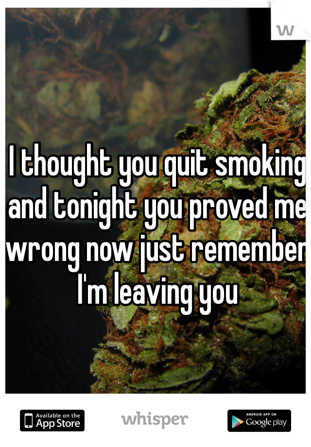 I thought you quit smoking and tonight you proved me wrong now just remember I'm leaving you
