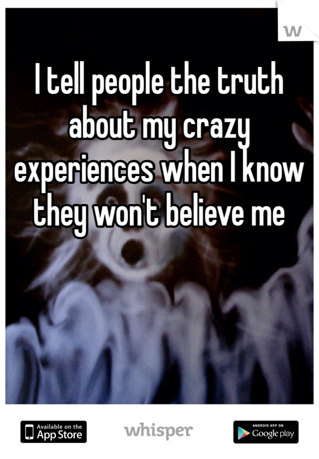 I tell people the truth about my crazy experiences when I know they won't believe me