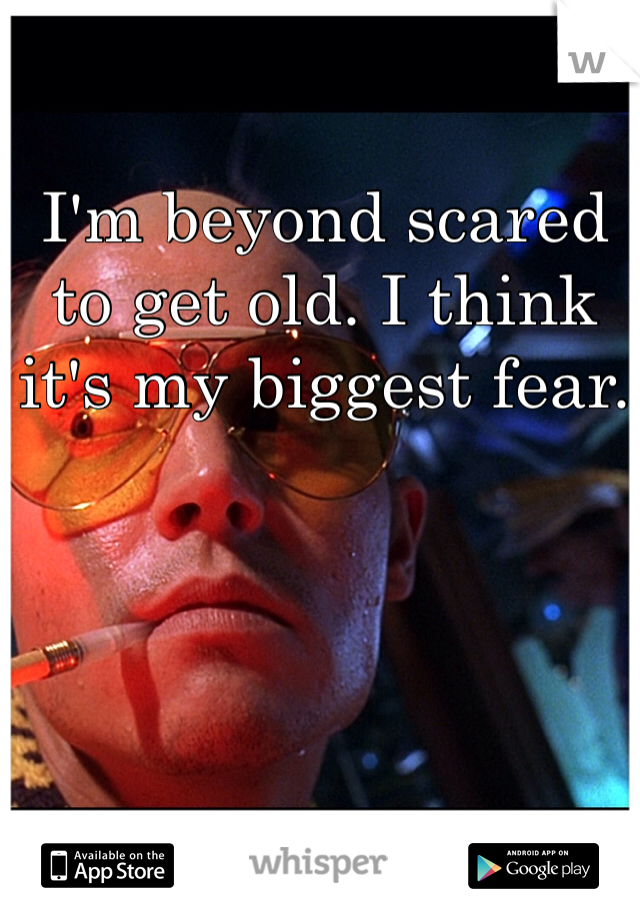 I'm beyond scared to get old. I think it's my biggest fear.