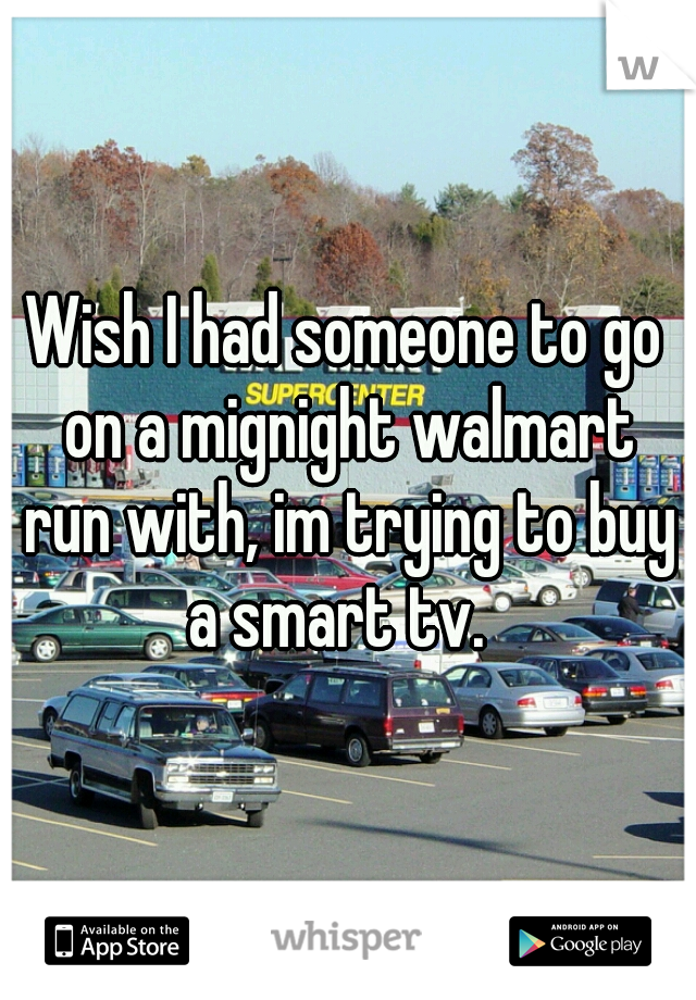 Wish I had someone to go on a mignight walmart run with, im trying to buy a smart tv.