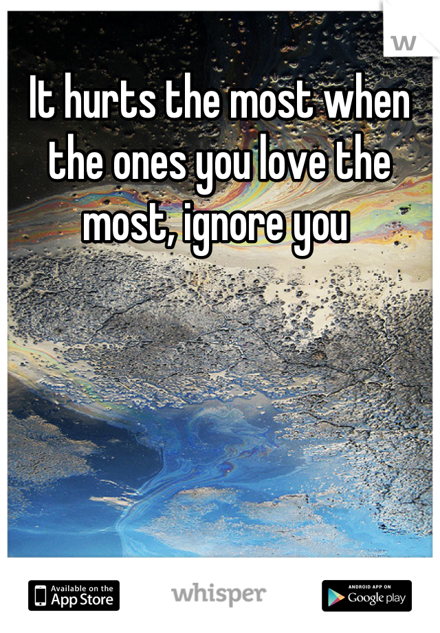 It hurts the most when the ones you love the most, ignore you