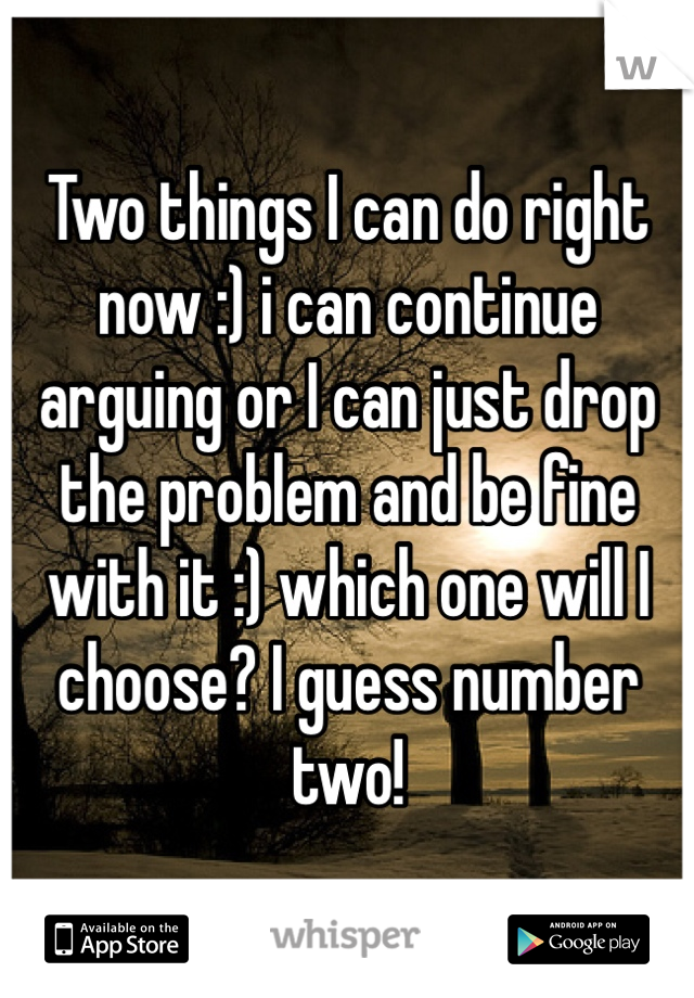 Two things I can do right now :) i can continue arguing or I can just drop the problem and be fine with it :) which one will I choose? I guess number two!