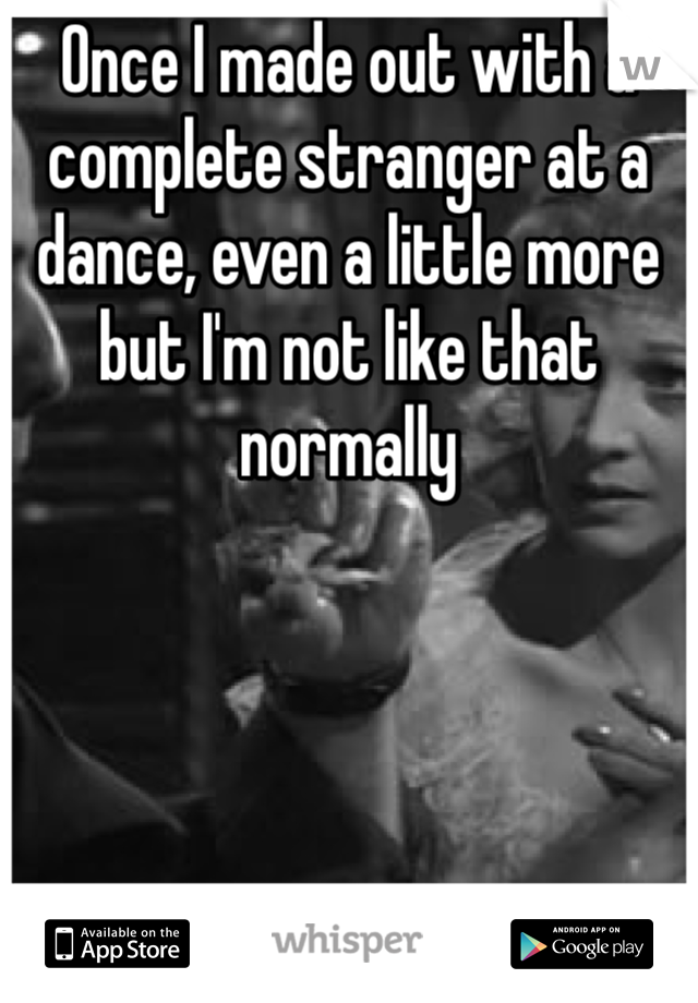 Once I made out with a complete stranger at a dance, even a little more but I'm not like that normally