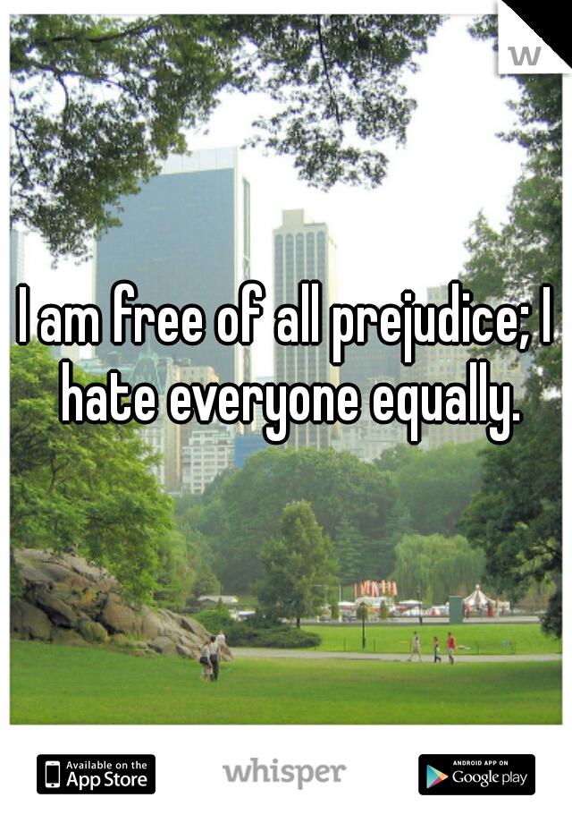I am free of all prejudice; I hate everyone equally.
