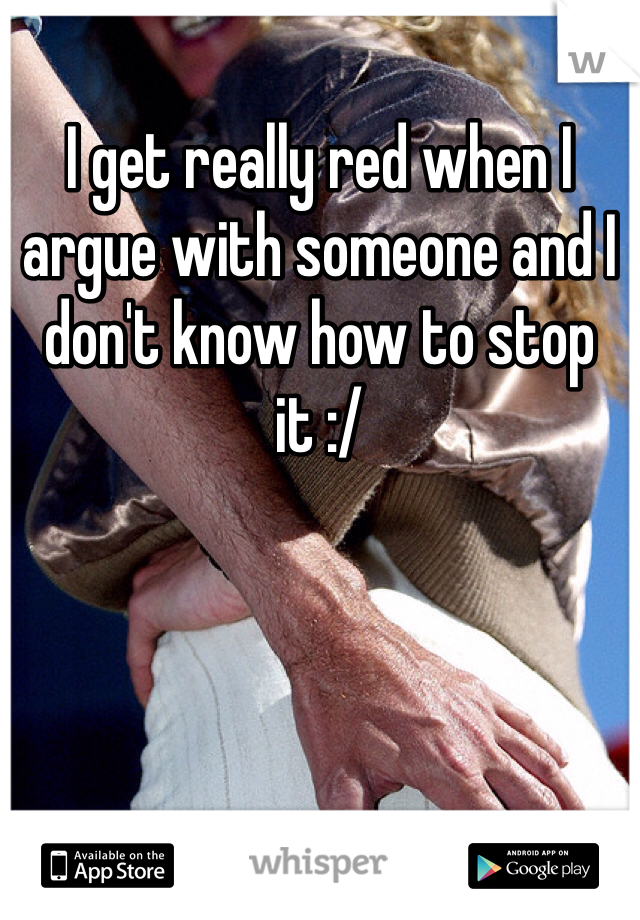 I get really red when I argue with someone and I don't know how to stop it :/