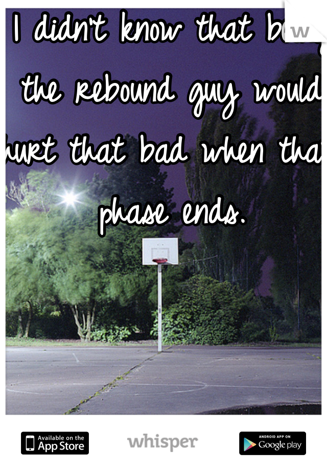I didn't know that being the rebound guy would hurt that bad when that phase ends.
