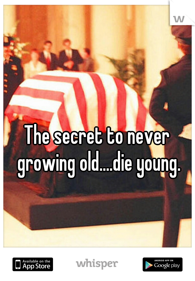 The secret to never growing old....die young.