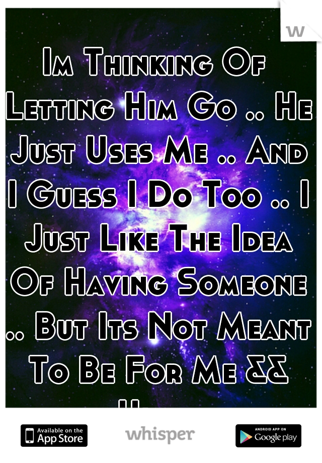 Im Thinking Of Letting Him Go .. He Just Uses Me .. And I Guess I Do Too .. I Just Like The Idea Of Having Someone .. But Its Not Meant To Be For Me && Him ..