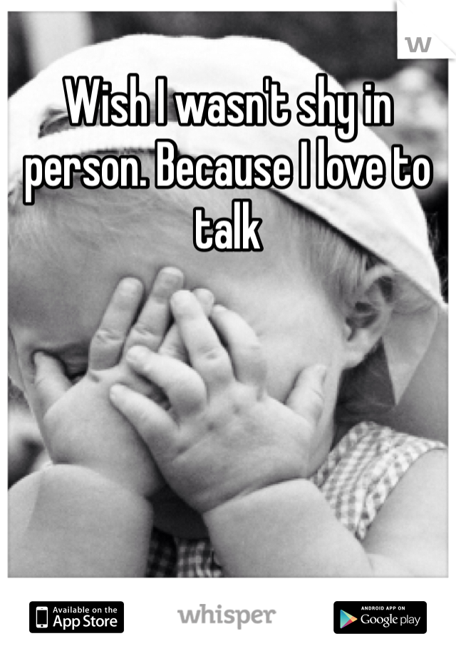Wish I wasn't shy in person. Because I love to talk