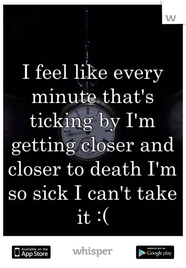 I feel like every minute that's ticking by I'm getting closer and closer to death I'm so sick I can't take it :(