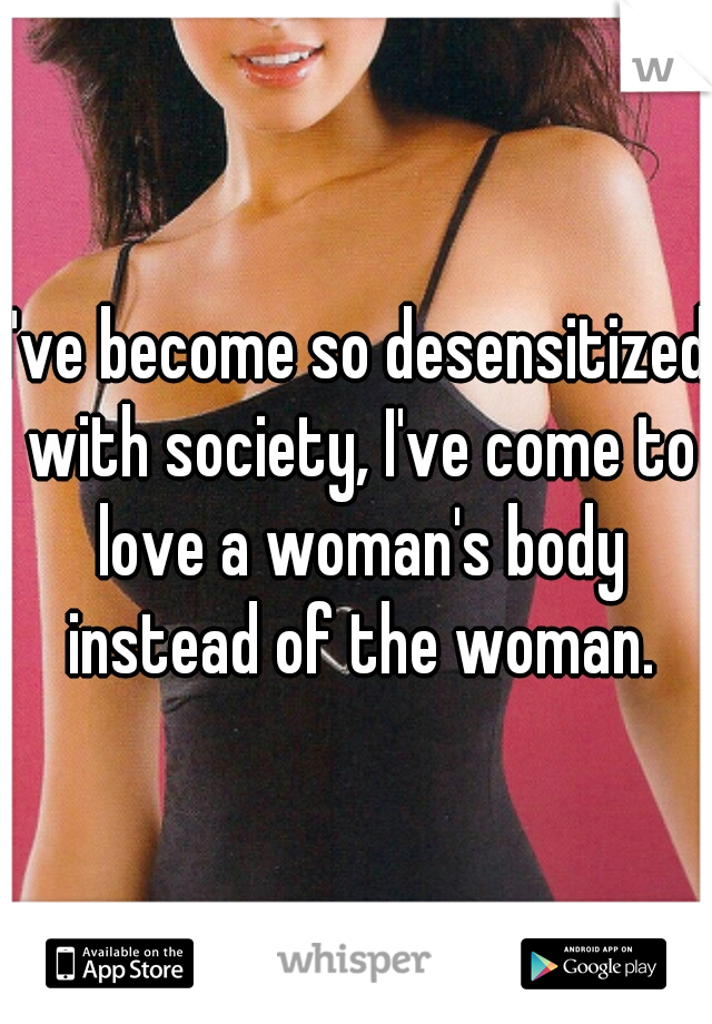 I've become so desensitized with society, I've come to love a woman's body instead of the woman.