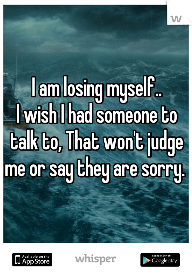 I am losing myself..  I wish I had someone to talk to, That won't judge me or say they are sorry.