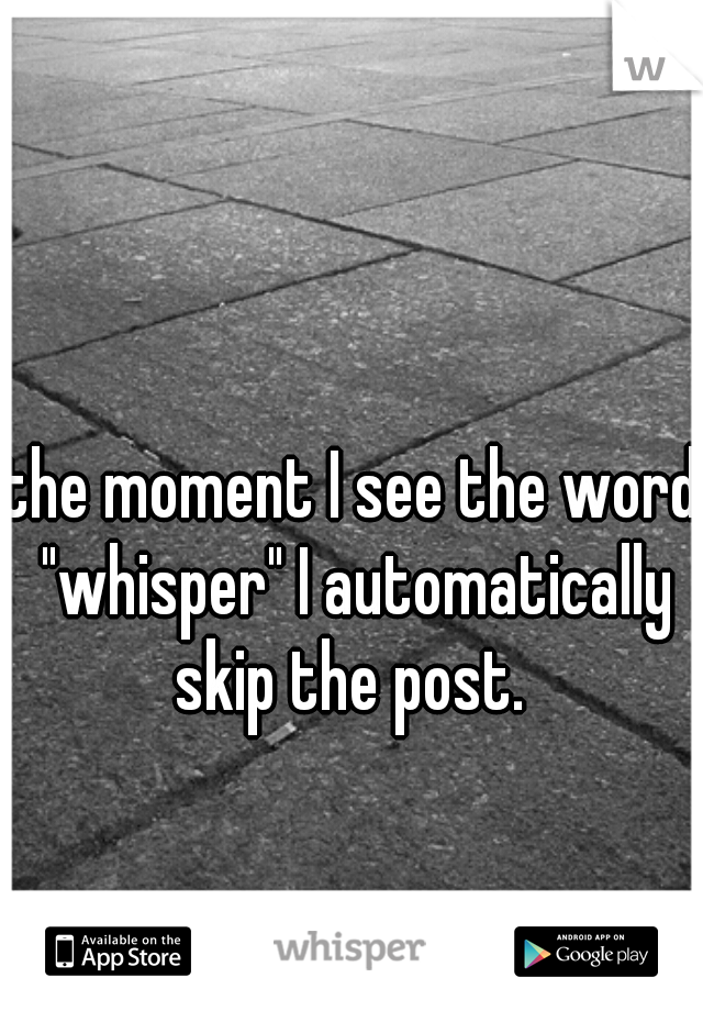 """the moment I see the word """"whisper"""" I automatically skip the post."""