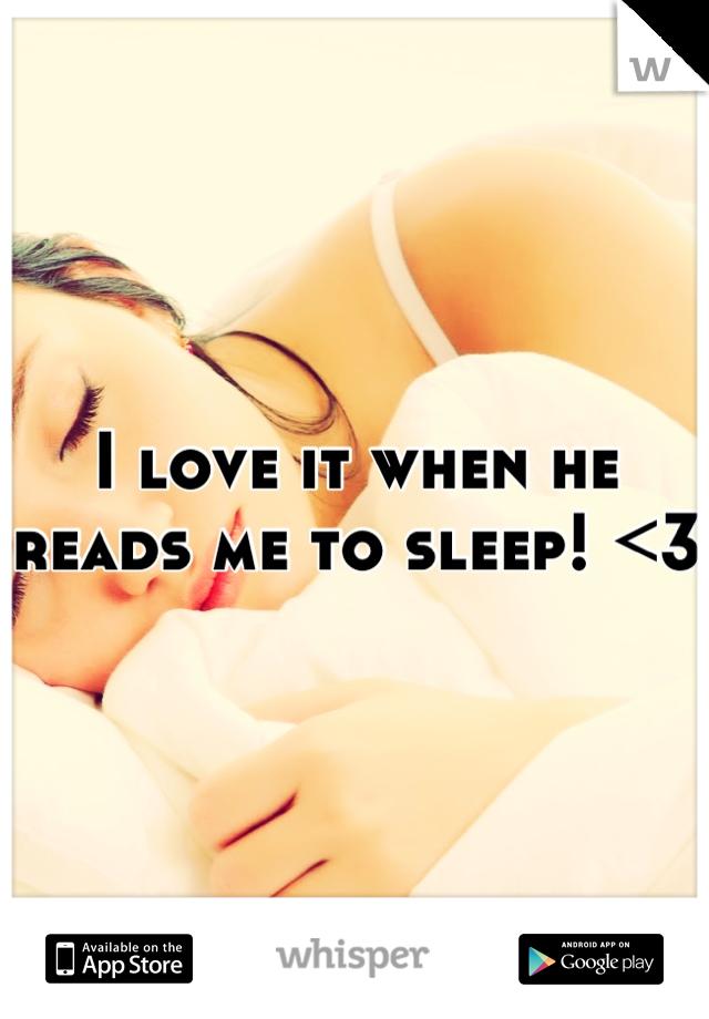 I love it when he reads me to sleep! <3