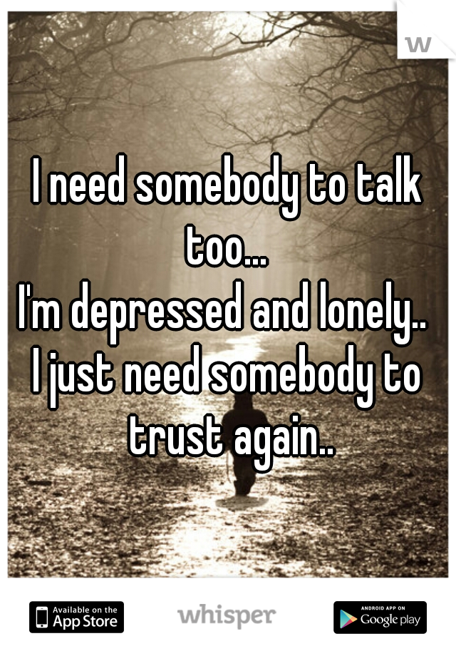 I need somebody to talk too...  I'm depressed and lonely..  I just need somebody to trust again..