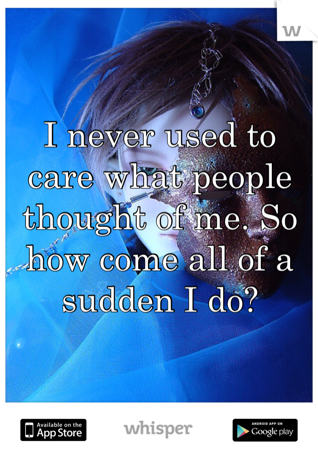 I never used to care what people thought of me. So how come all of a sudden I do?