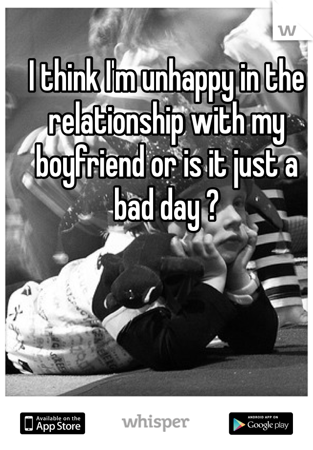 I think I'm unhappy in the relationship with my boyfriend or is it just a bad day ?